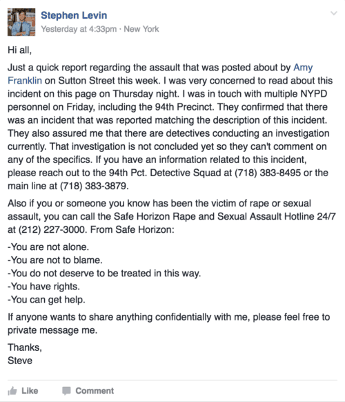 Hi all, Just a quick report regarding the assault that was posted about by Amy Franklin on Sutton Street this week. I was very concerned to read about this incident on this page on Thursday night. I was in touch with multiple NYPD personnel on Friday, including the 94th Precinct. They confirmed that there was an incident that was reported matching the description of this incident. They also assured me that there are detectives conducting an investigation currently. That investigation is not concluded yet so they can't comment on any of the specifics. If you have an information related to this incident, please reach out to the 94th Pct. Detective Squad at (718) 383-8495 or the main line at (718) 383-3879. Also if you or someone you know has been the victim of rape or sexual assault, you can call the Safe Horizon Rape and Sexual Assault Hotline 24/7 at (212) 227-3000. From Safe Horizon: -You are not alone. -You are not to blame. -You do not deserve to be treated in this way. -You have rights. -You can get help. If anyone wants to share anything confidentially with me, please feel free to private message me. Thanks, Steve
